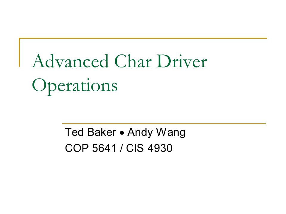 Advanced Char Driver Operations Ted Baker  Andy Wang COP 5641 / CIS 4930