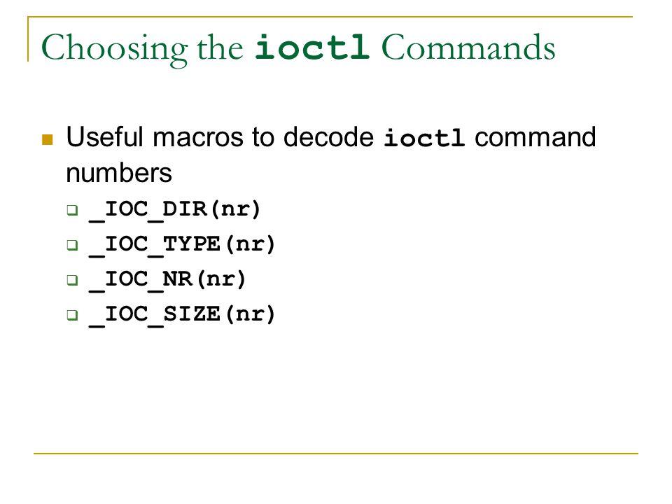 Choosing the ioctl Commands Useful macros to decode ioctl command numbers  _IOC_DIR(nr)  _IOC_TYPE(nr)  _IOC_NR(nr)  _IOC_SIZE(nr)