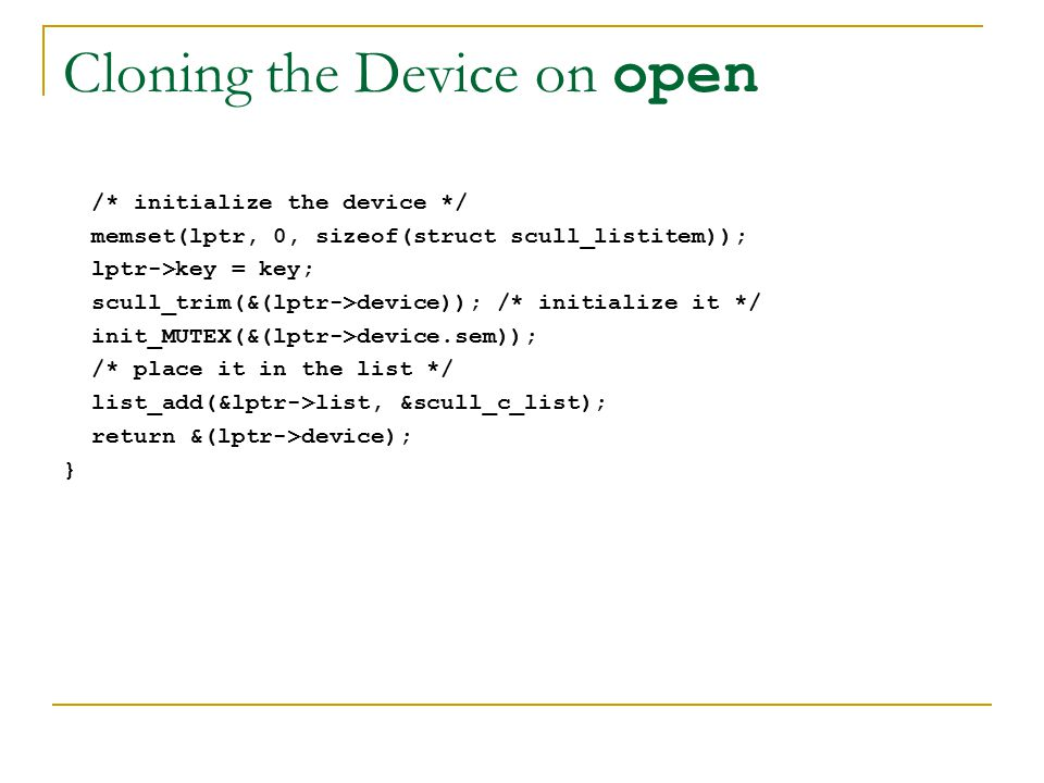 Cloning the Device on open /* initialize the device */ memset(lptr, 0, sizeof(struct scull_listitem)); lptr->key = key; scull_trim(&(lptr->device)); /* initialize it */ init_MUTEX(&(lptr->device.sem)); /* place it in the list */ list_add(&lptr->list, &scull_c_list); return &(lptr->device); }