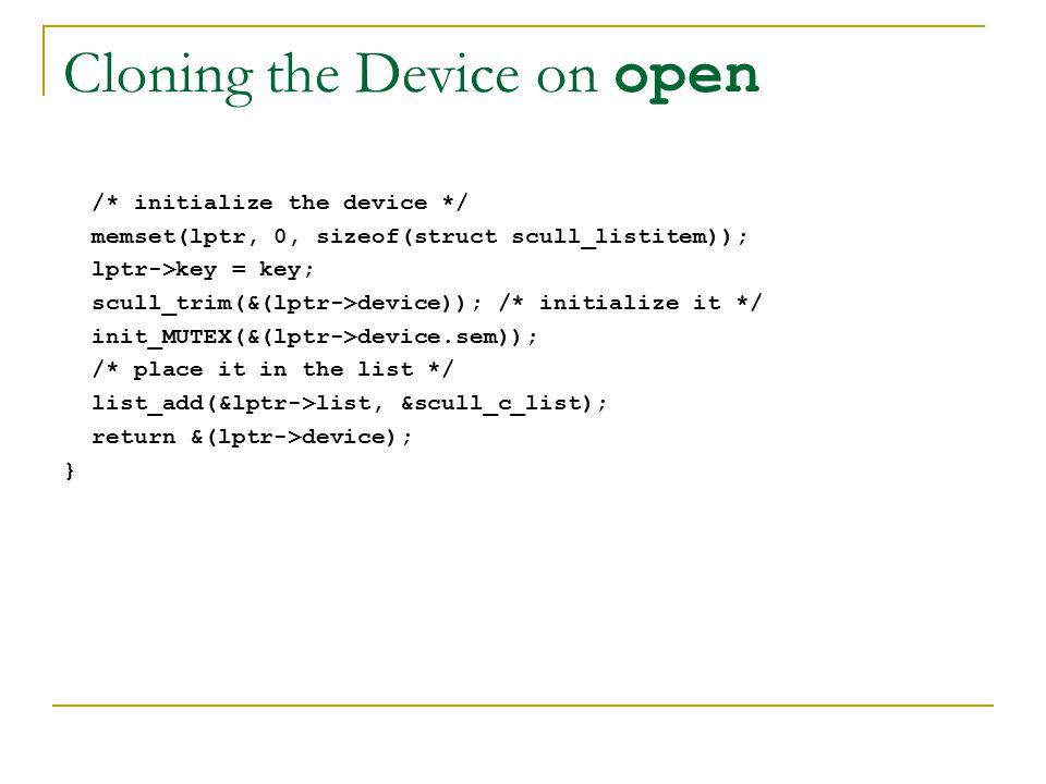 Cloning the Device on open /* initialize the device */ memset(lptr, 0, sizeof(struct scull_listitem)); lptr->key = key; scull_trim(&(lptr->device)); /