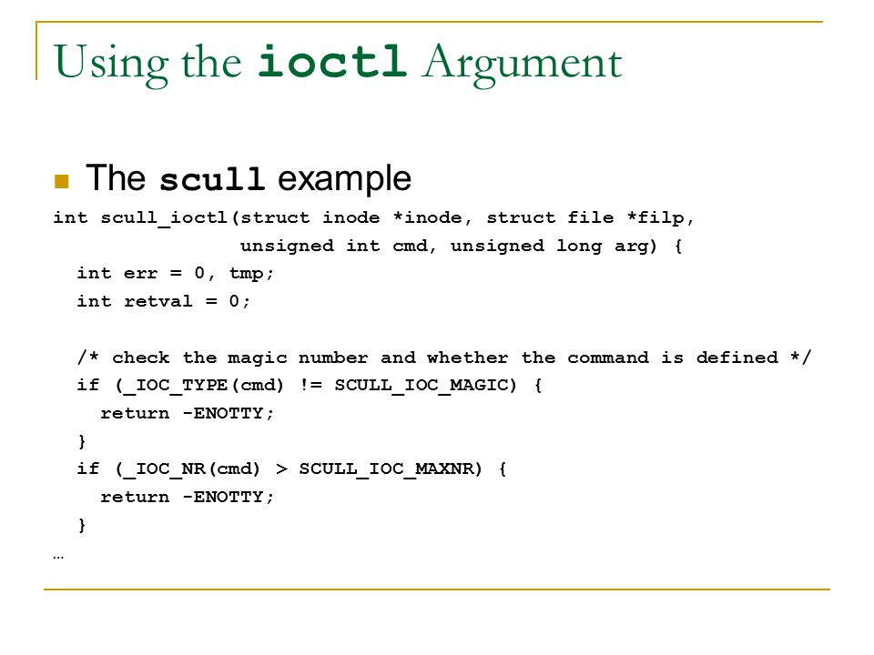 Using the ioctl Argument The scull example int scull_ioctl(struct inode *inode, struct file *filp, unsigned int cmd, unsigned long arg) { int err = 0,