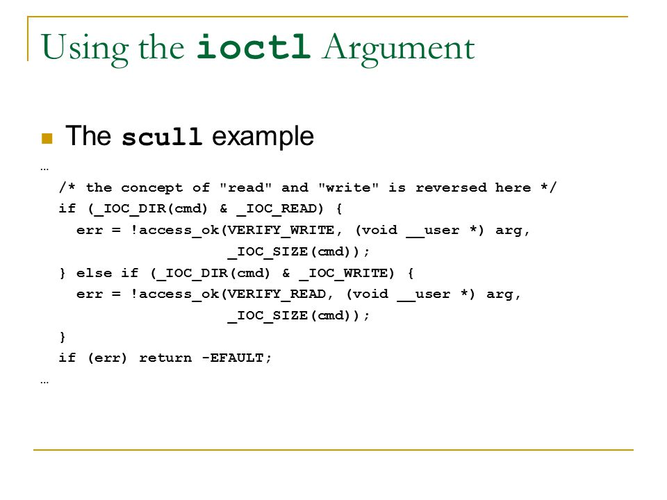 Using the ioctl Argument The scull example … /* the concept of read and write is reversed here */ if (_IOC_DIR(cmd) & _IOC_READ) { err = !access_ok(VERIFY_WRITE, (void __user *) arg, _IOC_SIZE(cmd)); } else if (_IOC_DIR(cmd) & _IOC_WRITE) { err = !access_ok(VERIFY_READ, (void __user *) arg, _IOC_SIZE(cmd)); } if (err) return -EFAULT; …