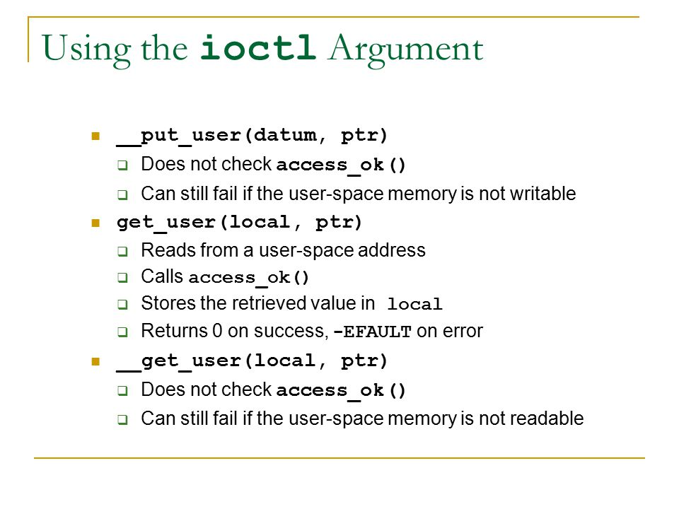 Using the ioctl Argument __put_user(datum, ptr)  Does not check access_ok()  Can still fail if the user-space memory is not writable get_user(local, ptr)  Reads from a user-space address  Calls access_ok()  Stores the retrieved value in local  Returns 0 on success, -EFAULT on error __get_user(local, ptr)  Does not check access_ok()  Can still fail if the user-space memory is not readable