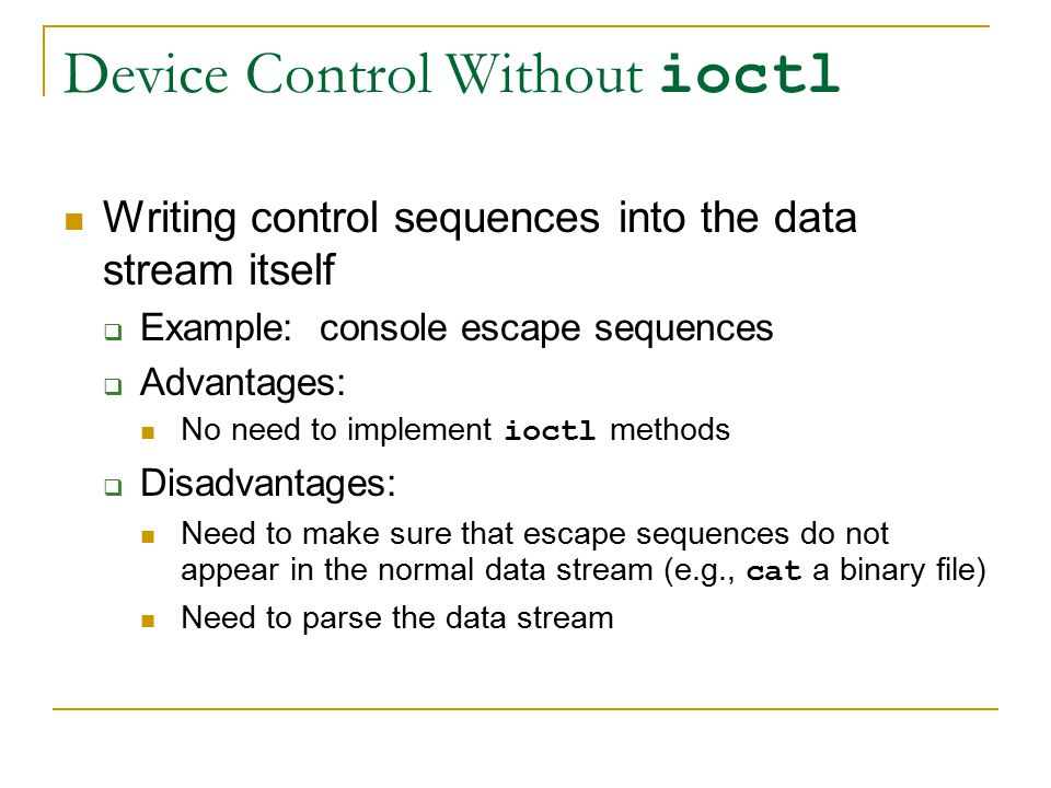 Device Control Without ioctl Writing control sequences into the data stream itself  Example: console escape sequences  Advantages: No need to implement ioctl methods  Disadvantages: Need to make sure that escape sequences do not appear in the normal data stream (e.g., cat a binary file) Need to parse the data stream