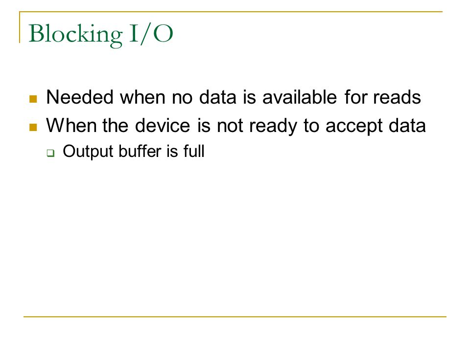 Blocking I/O Needed when no data is available for reads When the device is not ready to accept data  Output buffer is full
