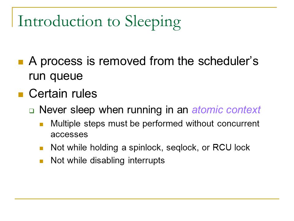A process is removed from the scheduler's run queue Certain rules  Never sleep when running in an atomic context Multiple steps must be performed without concurrent accesses Not while holding a spinlock, seqlock, or RCU lock Not while disabling interrupts
