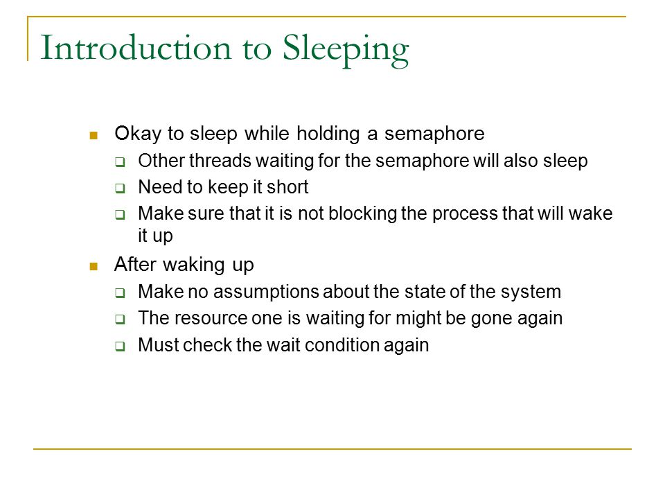 Introduction to Sleeping Okay to sleep while holding a semaphore  Other threads waiting for the semaphore will also sleep  Need to keep it short  M