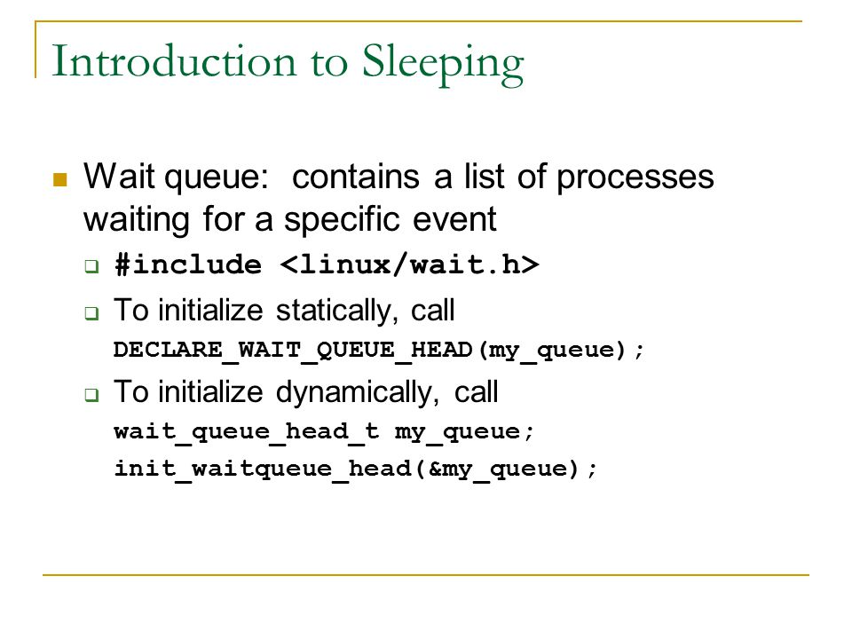 Introduction to Sleeping Wait queue: contains a list of processes waiting for a specific event  #include  To initialize statically, call DECLARE_WAIT_QUEUE_HEAD(my_queue);  To initialize dynamically, call wait_queue_head_t my_queue; init_waitqueue_head(&my_queue);
