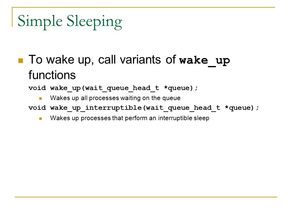 Simple Sleeping To wake up, call variants of wake_up functions void wake_up(wait_queue_head_t *queue); Wakes up all processes waiting on the queue void wake_up_interruptible(wait_queue_head_t *queue); Wakes up processes that perform an interruptible sleep
