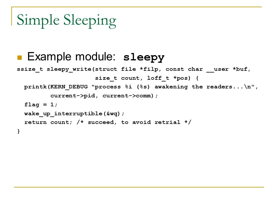 Simple Sleeping Example module: sleepy ssize_t sleepy_write(struct file *filp, const char __user *buf, size_t count, loff_t *pos) { printk(KERN_DEBUG process %i (%s) awakening the readers...\n , current->pid, current->comm); flag = 1; wake_up_interruptible(&wq); return count; /* succeed, to avoid retrial */ }