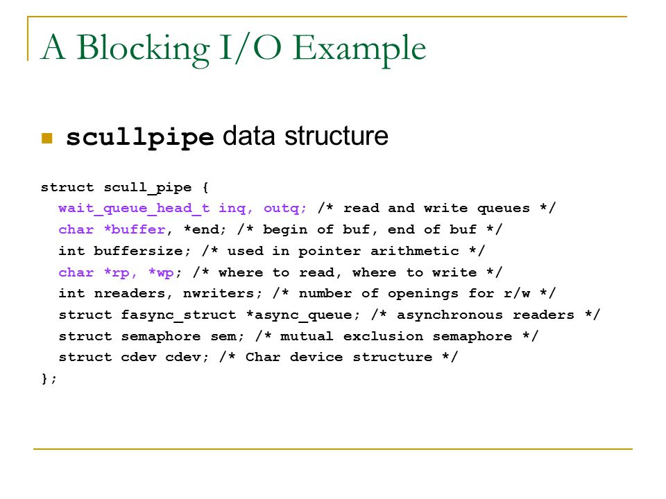 A Blocking I/O Example scullpipe data structure struct scull_pipe { wait_queue_head_t inq, outq; /* read and write queues */ char *buffer, *end; /* begin of buf, end of buf */ int buffersize; /* used in pointer arithmetic */ char *rp, *wp; /* where to read, where to write */ int nreaders, nwriters; /* number of openings for r/w */ struct fasync_struct *async_queue; /* asynchronous readers */ struct semaphore sem; /* mutual exclusion semaphore */ struct cdev cdev; /* Char device structure */ };