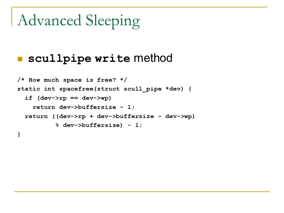 Advanced Sleeping scullpipe write method /* How much space is free? */ static int spacefree(struct scull_pipe *dev) { if (dev->rp == dev->wp) return d