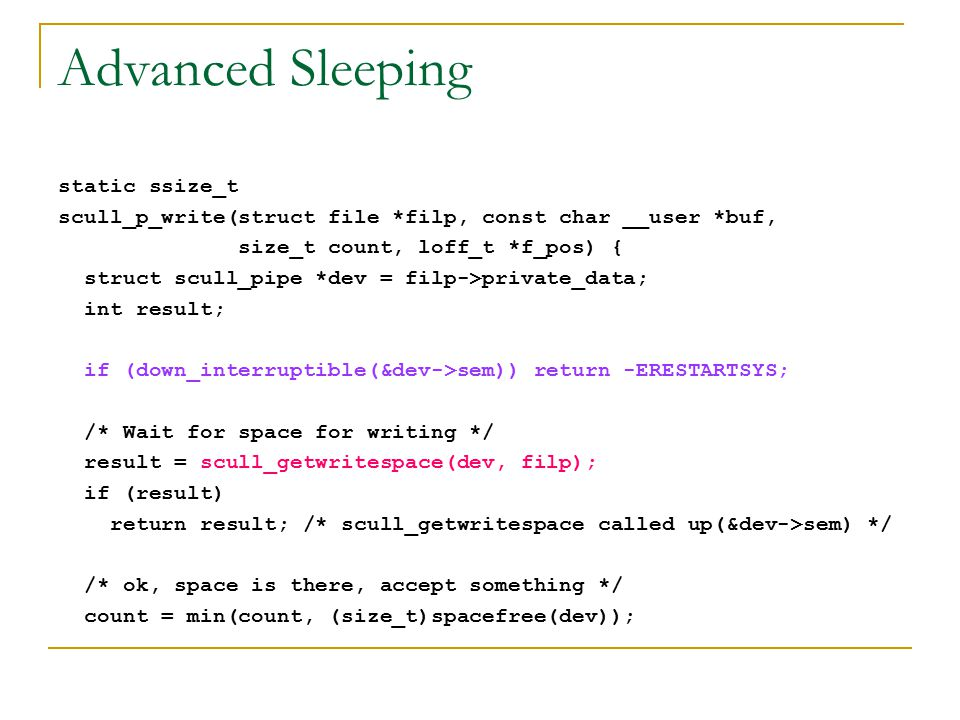 Advanced Sleeping static ssize_t scull_p_write(struct file *filp, const char __user *buf, size_t count, loff_t *f_pos) { struct scull_pipe *dev = filp->private_data; int result; if (down_interruptible(&dev->sem)) return -ERESTARTSYS; /* Wait for space for writing */ result = scull_getwritespace(dev, filp); if (result) return result; /* scull_getwritespace called up(&dev->sem) */ /* ok, space is there, accept something */ count = min(count, (size_t)spacefree(dev));