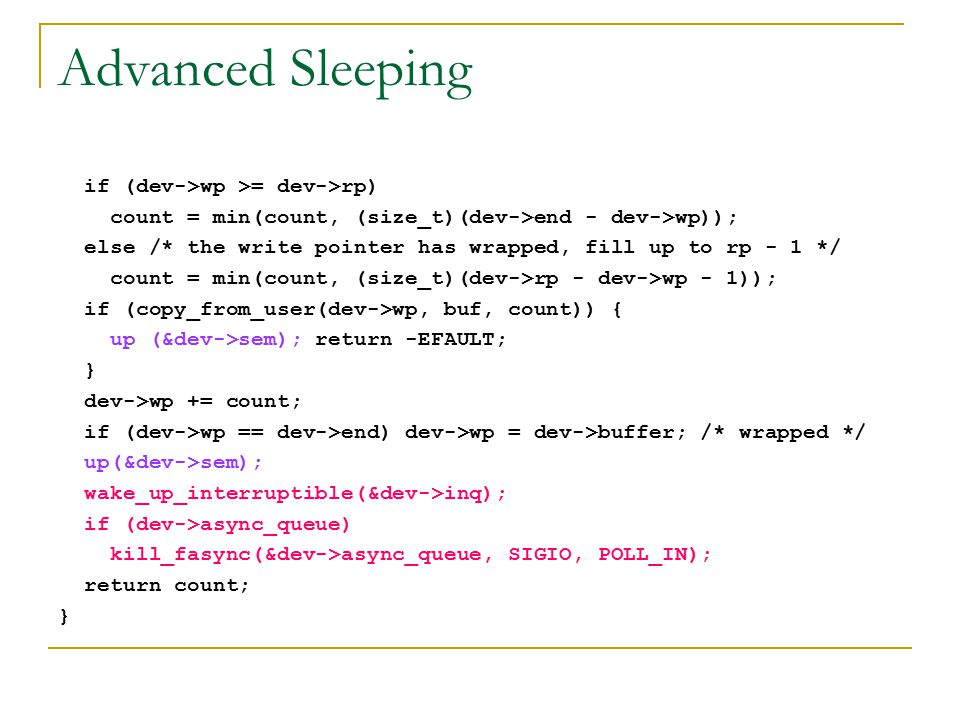 Advanced Sleeping if (dev->wp >= dev->rp) count = min(count, (size_t)(dev->end - dev->wp)); else /* the write pointer has wrapped, fill up to rp - 1 *