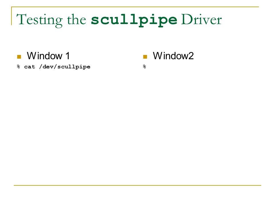 Testing the scullpipe Driver Window 1 % cat /dev/scullpipe Window2 %