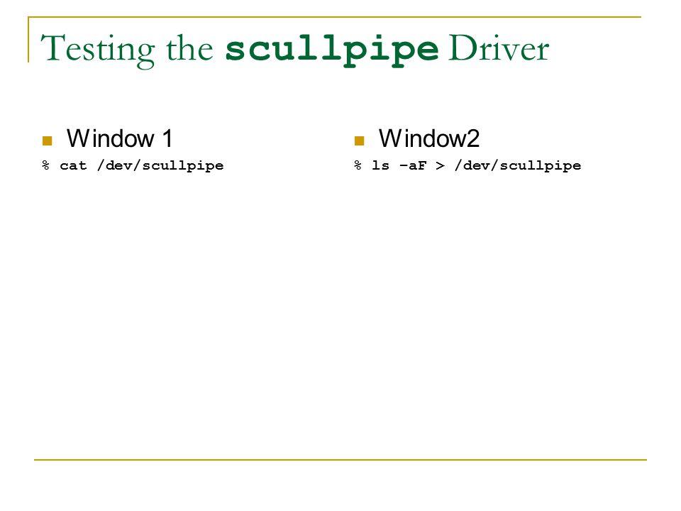 Testing the scullpipe Driver Window 1 % cat /dev/scullpipe Window2 % ls –aF > /dev/scullpipe