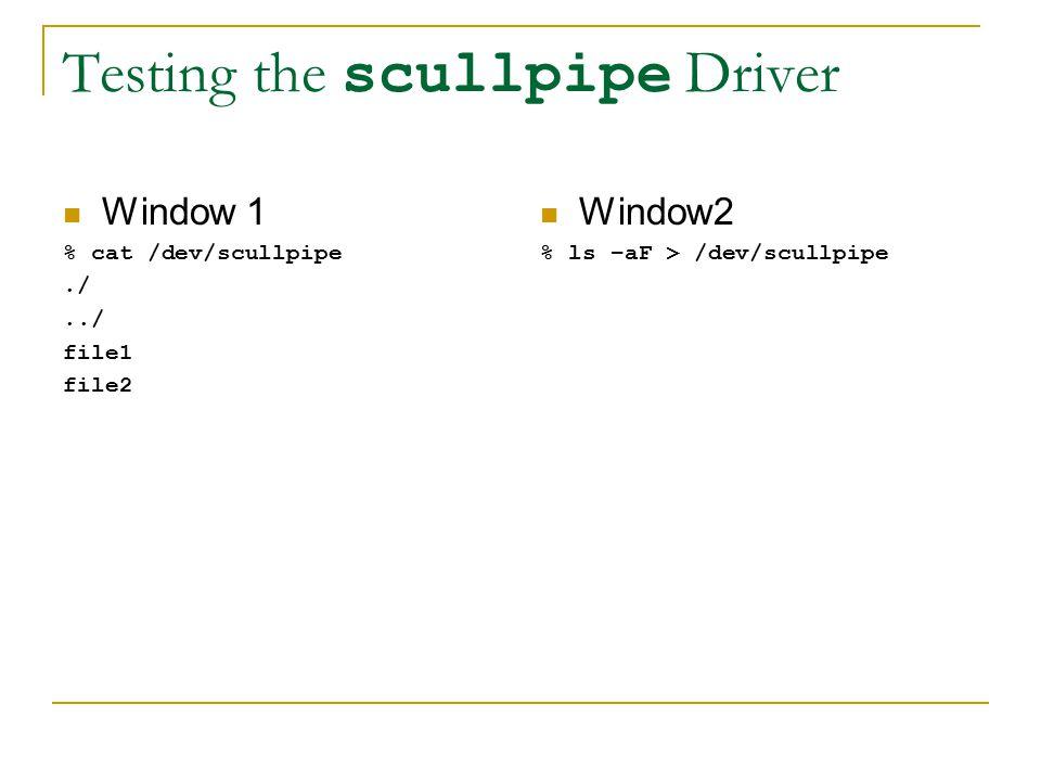 Testing the scullpipe Driver Window 1 % cat /dev/scullpipe./../ file1 file2 Window2 % ls –aF > /dev/scullpipe