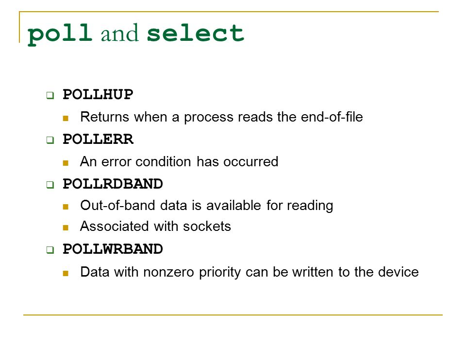 poll and select  POLLHUP Returns when a process reads the end-of-file  POLLERR An error condition has occurred  POLLRDBAND Out-of-band data is available for reading Associated with sockets  POLLWRBAND Data with nonzero priority can be written to the device