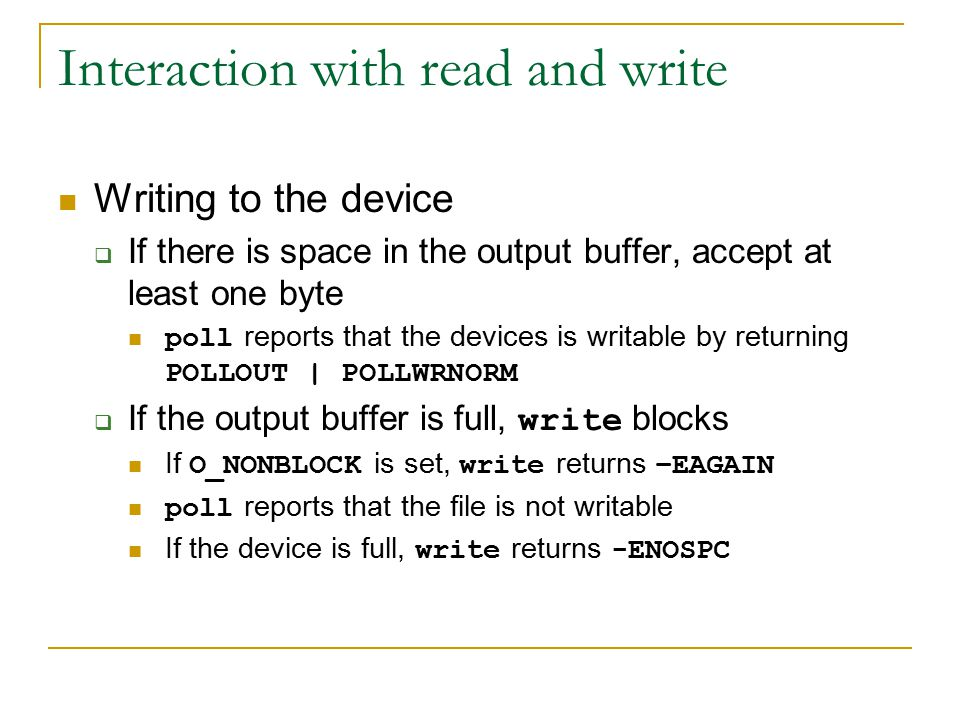 Interaction with read and write Writing to the device  If there is space in the output buffer, accept at least one byte poll reports that the devices is writable by returning POLLOUT | POLLWRNORM  If the output buffer is full, write blocks If O_NONBLOCK is set, write returns –EAGAIN poll reports that the file is not writable If the device is full, write returns -ENOSPC