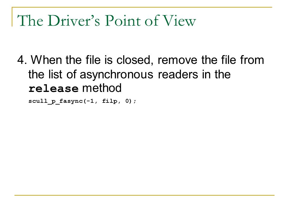 The Driver's Point of View 4. When the file is closed, remove the file from the list of asynchronous readers in the release method scull_p_fasync(-1,