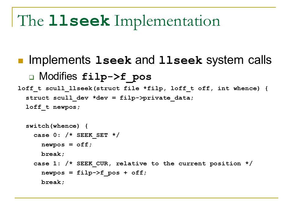 The llseek Implementation Implements lseek and llseek system calls  Modifies filp->f_pos loff_t scull_llseek(struct file *filp, loff_t off, int whence) { struct scull_dev *dev = filp->private_data; loff_t newpos; switch(whence) { case 0: /* SEEK_SET */ newpos = off; break; case 1: /* SEEK_CUR, relative to the current position */ newpos = filp->f_pos + off; break;