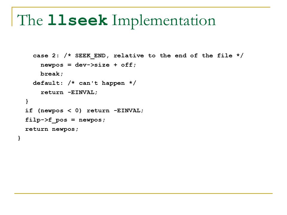 The llseek Implementation case 2: /* SEEK_END, relative to the end of the file */ newpos = dev->size + off; break; default: /* can t happen */ return -EINVAL; } if (newpos < 0) return -EINVAL; filp->f_pos = newpos; return newpos; }