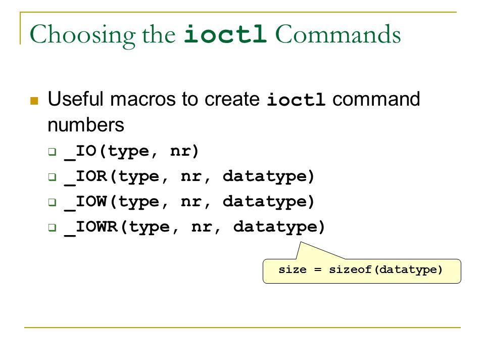 Choosing the ioctl Commands Useful macros to create ioctl command numbers  _IO(type, nr)  _IOR(type, nr, datatype)  _IOW(type, nr, datatype)  _IOWR(type, nr, datatype) size = sizeof(datatype)