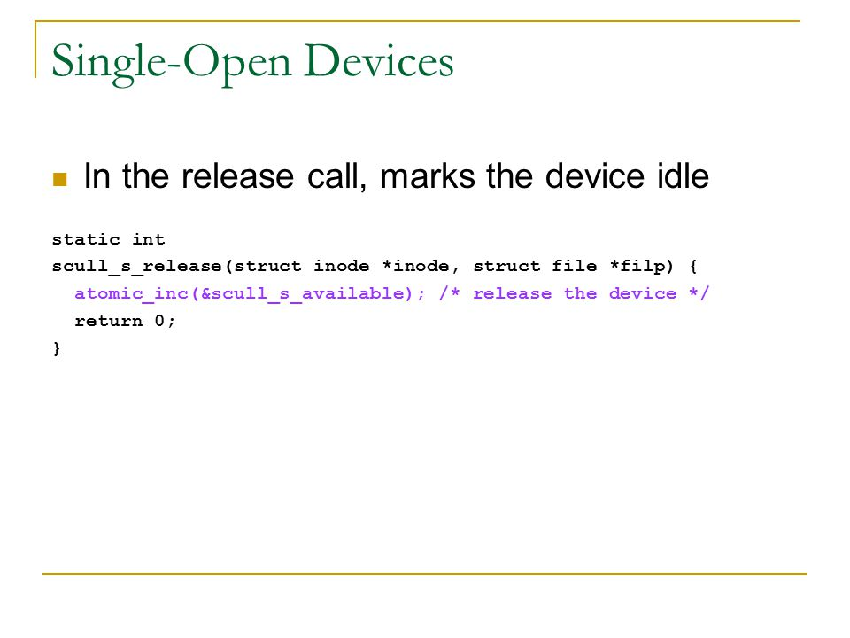 Single-Open Devices In the release call, marks the device idle static int scull_s_release(struct inode *inode, struct file *filp) { atomic_inc(&scull_