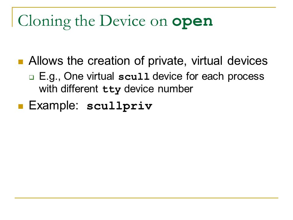 Cloning the Device on open Allows the creation of private, virtual devices  E.g., One virtual scull device for each process with different tty device number Example: scullpriv