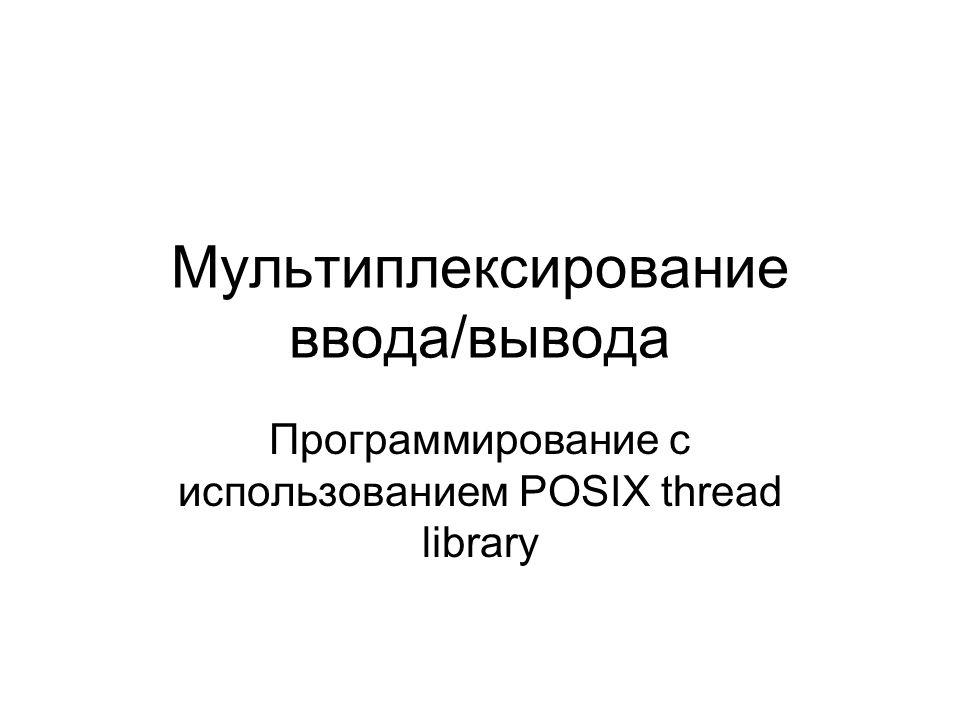 Мультиплексирование ввода/вывода Программирование с использованием POSIX thread library