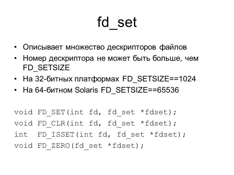 fd_set Описывает множество дескрипторов файлов Номер дескриптора не может быть больше, чем FD_SETSIZE На 32-битных платформах FD_SETSIZE==1024 На 64-битном Solaris FD_SETSIZE==65536 void FD_SET(int fd, fd_set *fdset); void FD_CLR(int fd, fd_set *fdset); int FD_ISSET(int fd, fd_set *fdset); void FD_ZERO(fd_set *fdset);