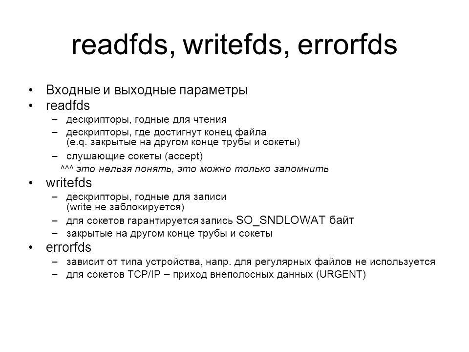 readfds, writefds, errorfds Входные и выходные параметры readfds –дескрипторы, годные для чтения –дескрипторы, где достигнут конец файла (e.q.