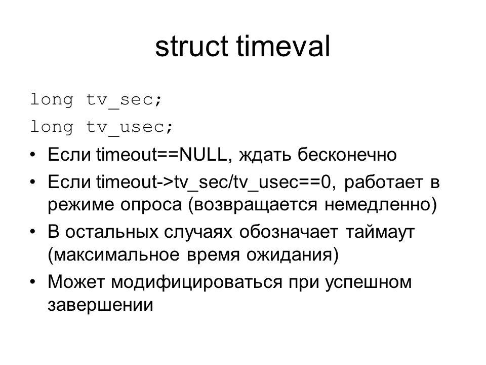 struct timeval long tv_sec; long tv_usec; Если timeout==NULL, ждать бесконечно Если timeout->tv_sec/tv_usec==0, работает в режиме опроса (возвращается немедленно) В остальных случаях обозначает таймаут (максимальное время ожидания) Может модифицироваться при успешном завершении