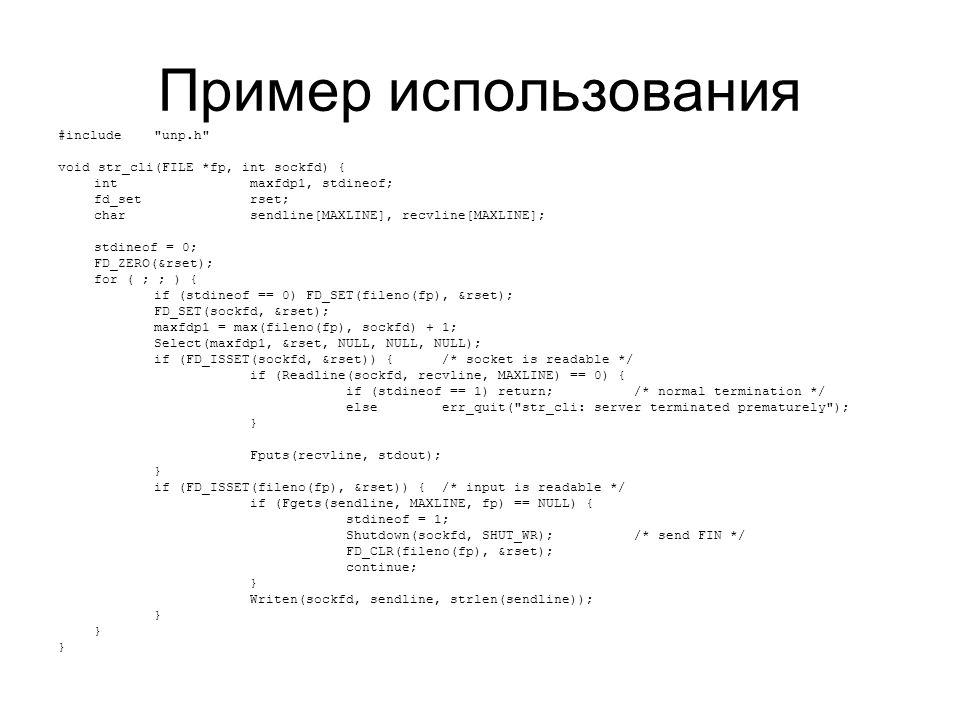 Пример использования #include unp.h void str_cli(FILE *fp, int sockfd) { intmaxfdp1, stdineof; fd_setrset; charsendline[MAXLINE], recvline[MAXLINE]; stdineof = 0; FD_ZERO(&rset); for ( ; ; ) { if (stdineof == 0) FD_SET(fileno(fp), &rset); FD_SET(sockfd, &rset); maxfdp1 = max(fileno(fp), sockfd) + 1; Select(maxfdp1, &rset, NULL, NULL, NULL); if (FD_ISSET(sockfd, &rset)) {/* socket is readable */ if (Readline(sockfd, recvline, MAXLINE) == 0) { if (stdineof == 1) return;/* normal termination */ else err_quit( str_cli: server terminated prematurely ); } Fputs(recvline, stdout); } if (FD_ISSET(fileno(fp), &rset)) { /* input is readable */ if (Fgets(sendline, MAXLINE, fp) == NULL) { stdineof = 1; Shutdown(sockfd, SHUT_WR);/* send FIN */ FD_CLR(fileno(fp), &rset); continue; } Writen(sockfd, sendline, strlen(sendline)); }