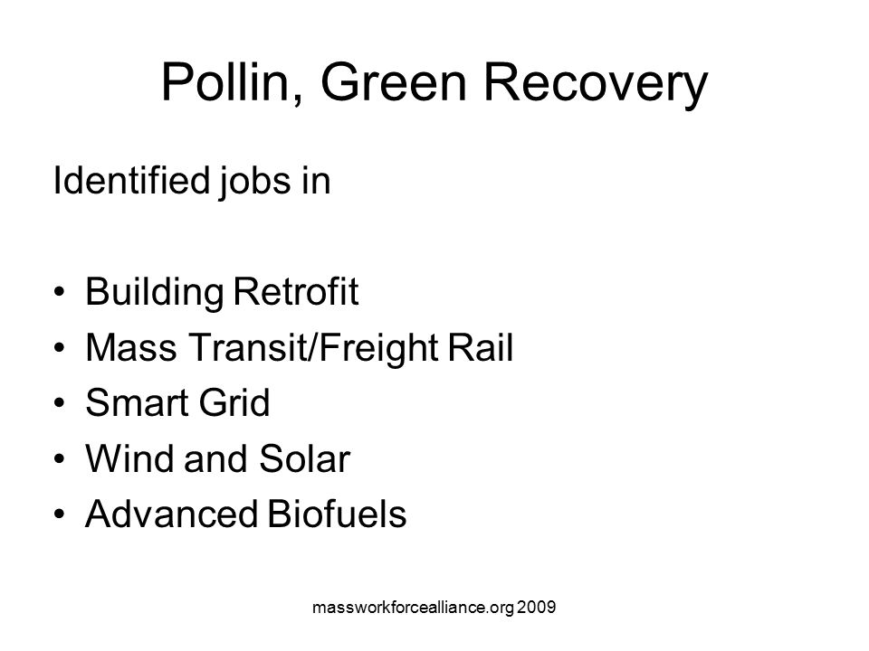 massworkforcealliance.org 2009 Pollin, Green Recovery Identified jobs in Building Retrofit Mass Transit/Freight Rail Smart Grid Wind and Solar Advanced Biofuels