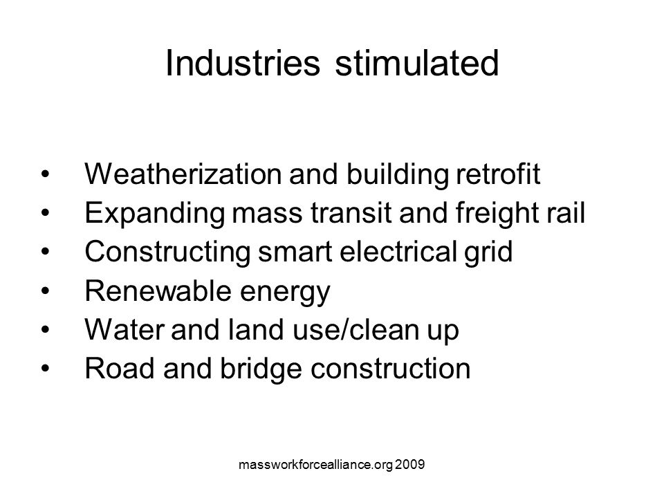 massworkforcealliance.org 2009 Industries stimulated Weatherization and building retrofit Expanding mass transit and freight rail Constructing smart electrical grid Renewable energy Water and land use/clean up Road and bridge construction