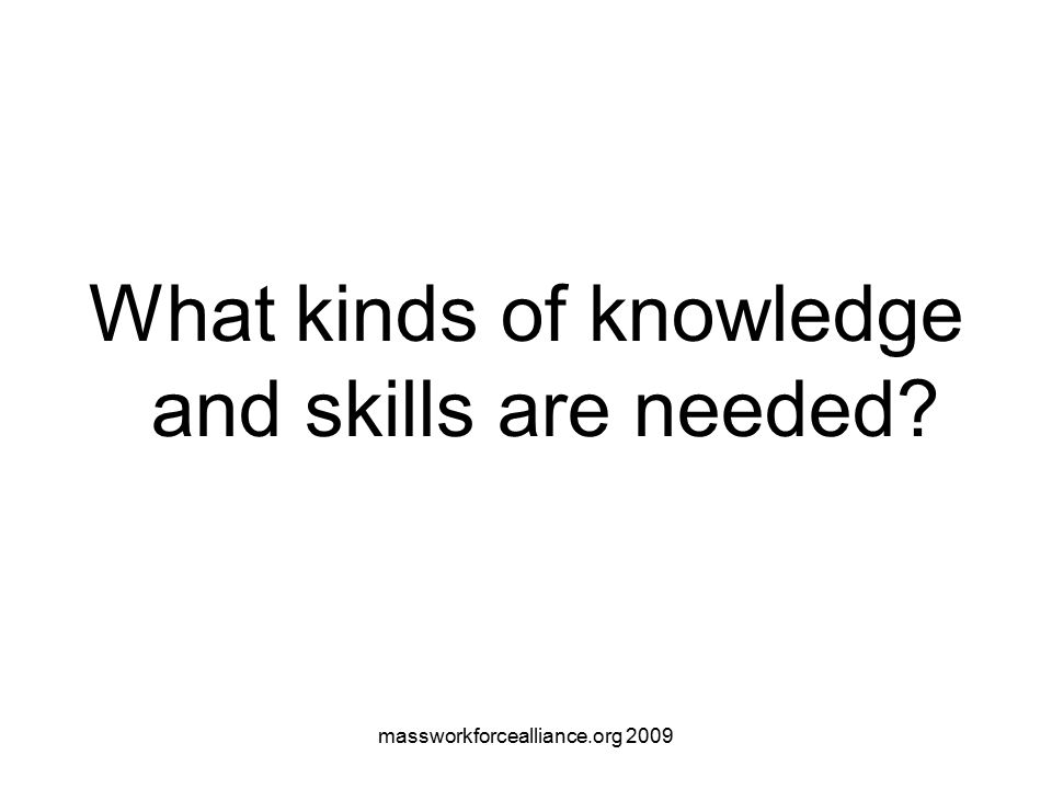 massworkforcealliance.org 2009 What kinds of knowledge and skills are needed