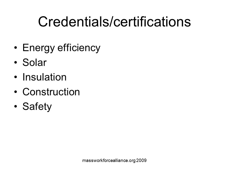 massworkforcealliance.org 2009 Credentials/certifications Energy efficiency Solar Insulation Construction Safety