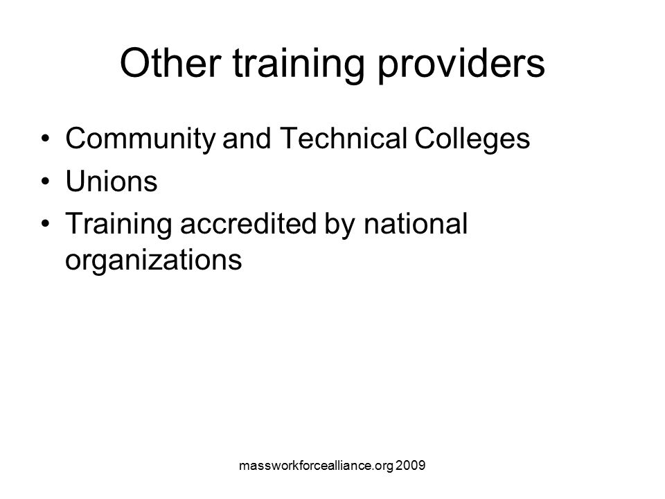 massworkforcealliance.org 2009 Other training providers Community and Technical Colleges Unions Training accredited by national organizations