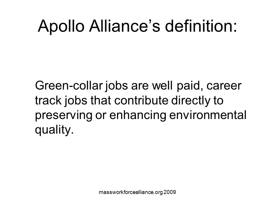 massworkforcealliance.org 2009 Green-Collar Jobs… Rebuild a strong middle class Provide pathways out of poverty Require some new skills (and some new thinking about old skills) Tend to be local jobs Strengthen urban and rural communities Protect our health and the health of the planet definition from Green For All