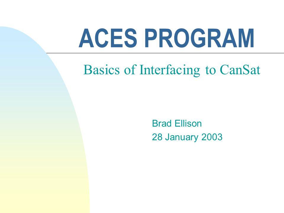 ACES PROGRAM Brad Ellison 28 January 2003 Basics of Interfacing to CanSat