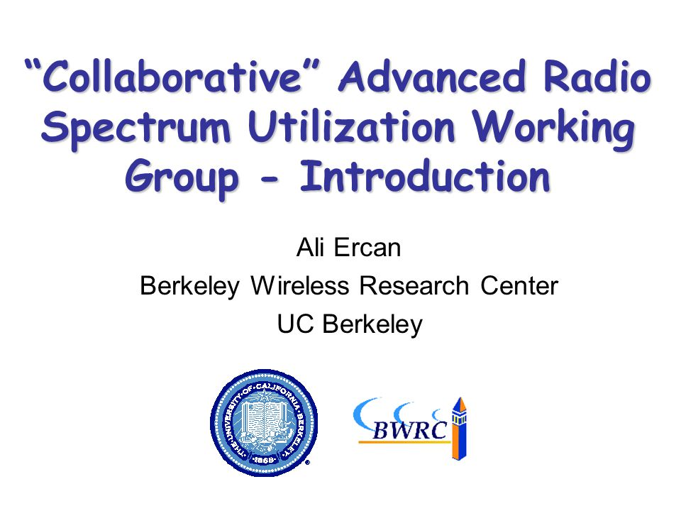 Collaborative Advanced Radio Spectrum Utilization Working Group - Introduction Ali Ercan Berkeley Wireless Research Center UC Berkeley TexPoint fonts used in EMF.