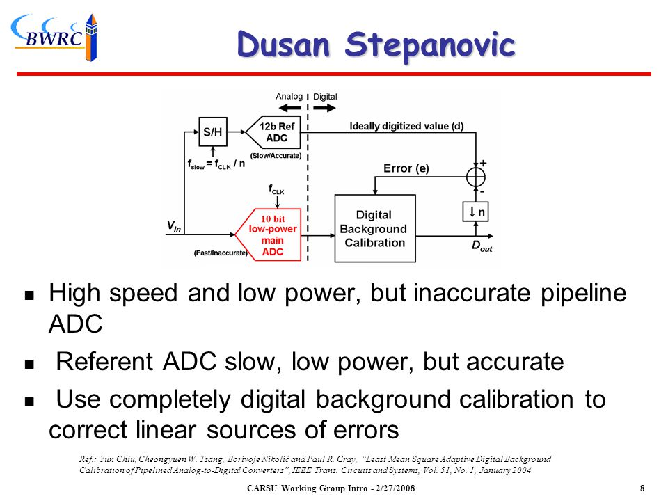 Dusan Stepanovic High speed and low power, but inaccurate pipeline ADC Referent ADC slow, low power, but accurate Use completely digital background calibration to correct linear sources of errors CARSU Working Group Intro - 2/27/2008 Ref.: Yun Chiu, Cheongyuen W.