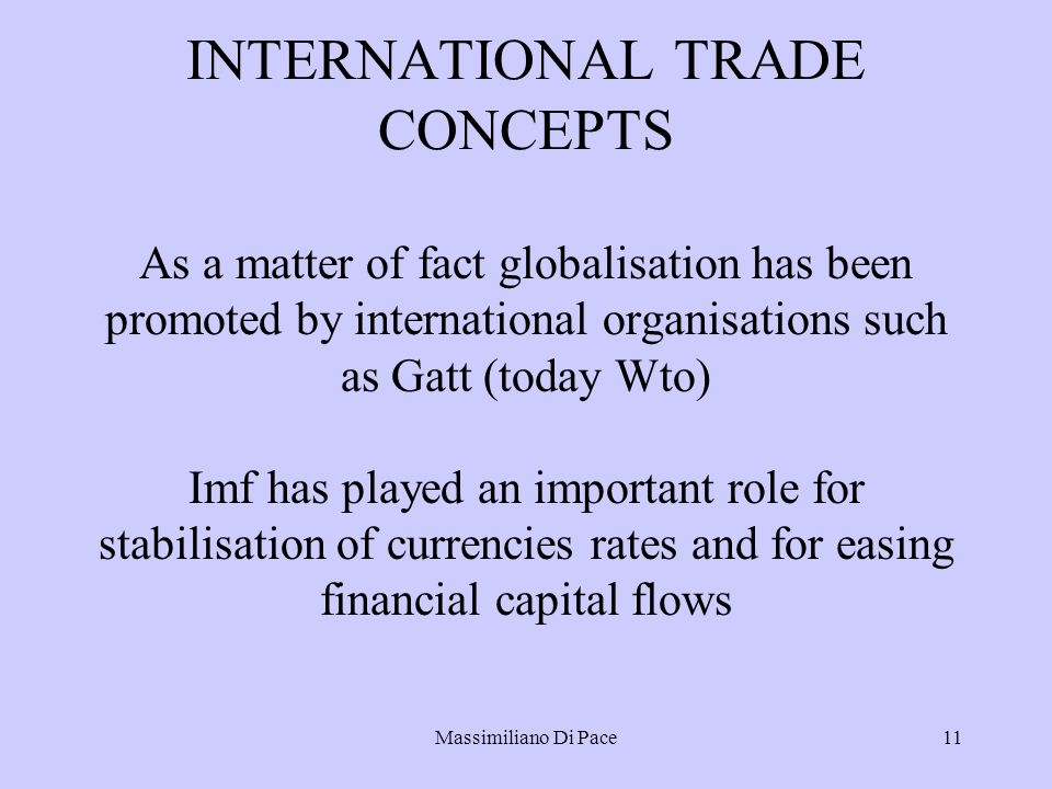 Massimiliano Di Pace11 INTERNATIONAL TRADE CONCEPTS As a matter of fact globalisation has been promoted by international organisations such as Gatt (today Wto) Imf has played an important role for stabilisation of currencies rates and for easing financial capital flows