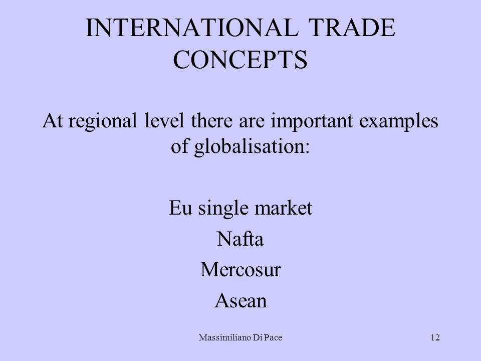 Massimiliano Di Pace12 INTERNATIONAL TRADE CONCEPTS At regional level there are important examples of globalisation: Eu single market Nafta Mercosur Asean