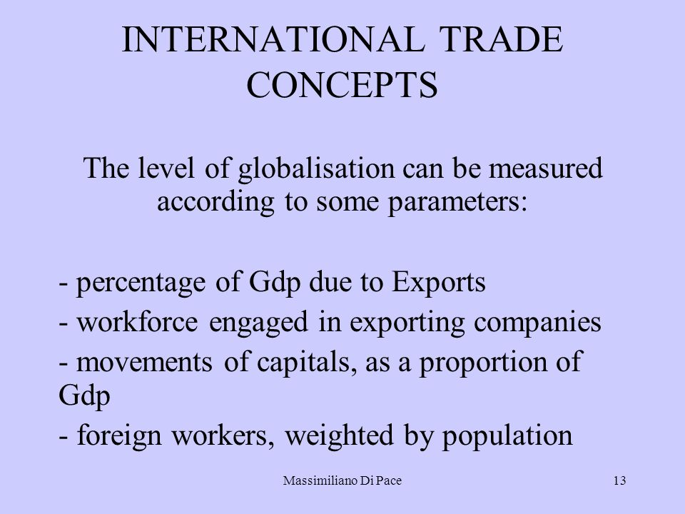 Massimiliano Di Pace13 INTERNATIONAL TRADE CONCEPTS The level of globalisation can be measured according to some parameters: - percentage of Gdp due to Exports - workforce engaged in exporting companies - movements of capitals, as a proportion of Gdp - foreign workers, weighted by population