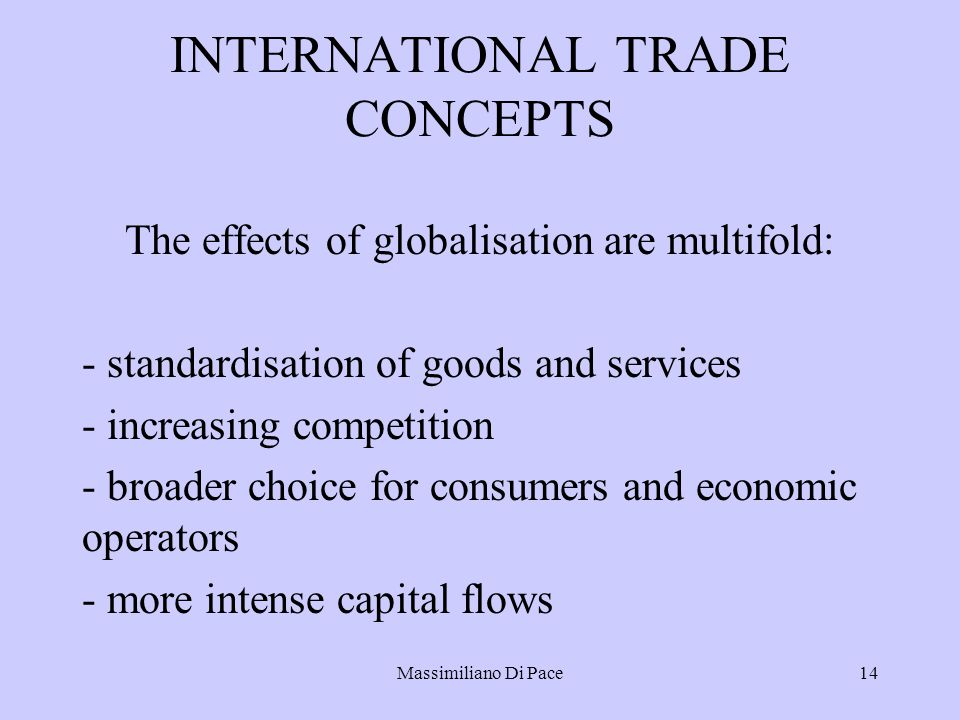 Massimiliano Di Pace14 INTERNATIONAL TRADE CONCEPTS The effects of globalisation are multifold: - standardisation of goods and services - increasing c