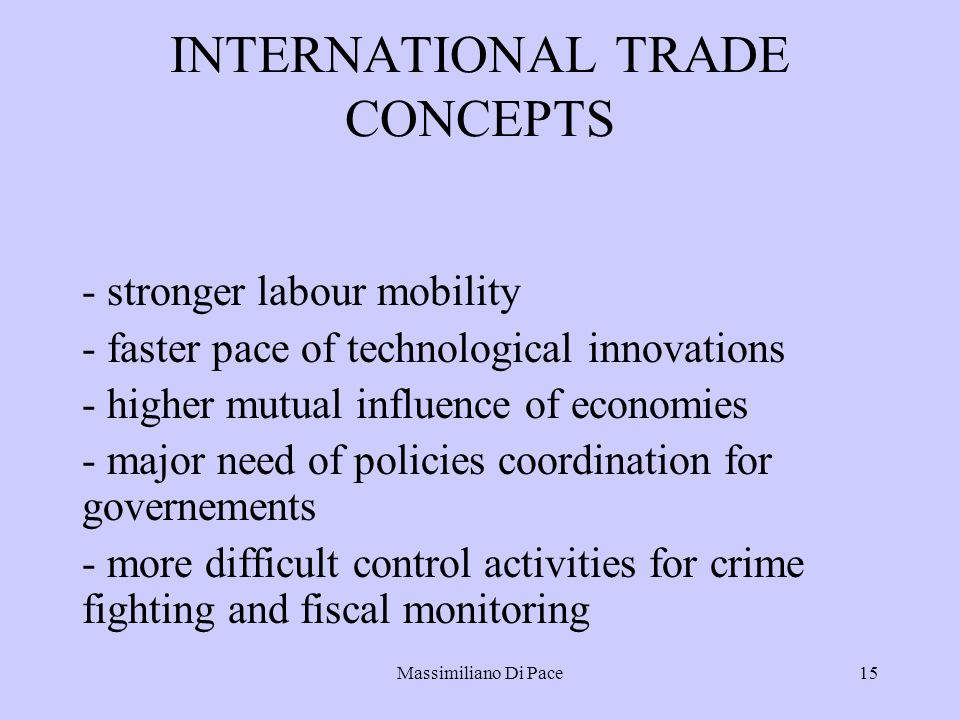 Massimiliano Di Pace15 INTERNATIONAL TRADE CONCEPTS - stronger labour mobility - faster pace of technological innovations - higher mutual influence of economies - major need of policies coordination for governements - more difficult control activities for crime fighting and fiscal monitoring