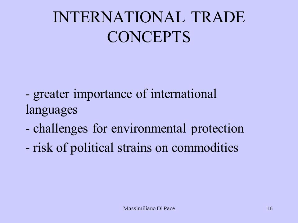 Massimiliano Di Pace16 INTERNATIONAL TRADE CONCEPTS - greater importance of international languages - challenges for environmental protection - risk of political strains on commodities
