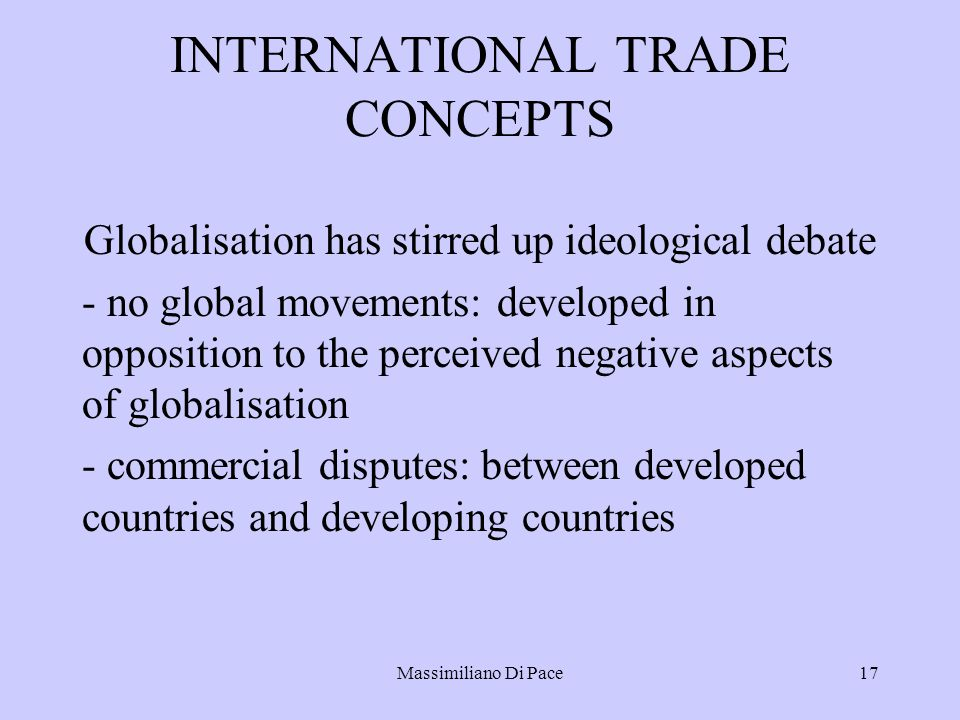 Massimiliano Di Pace17 INTERNATIONAL TRADE CONCEPTS Globalisation has stirred up ideological debate - no global movements: developed in opposition to the perceived negative aspects of globalisation - commercial disputes: between developed countries and developing countries